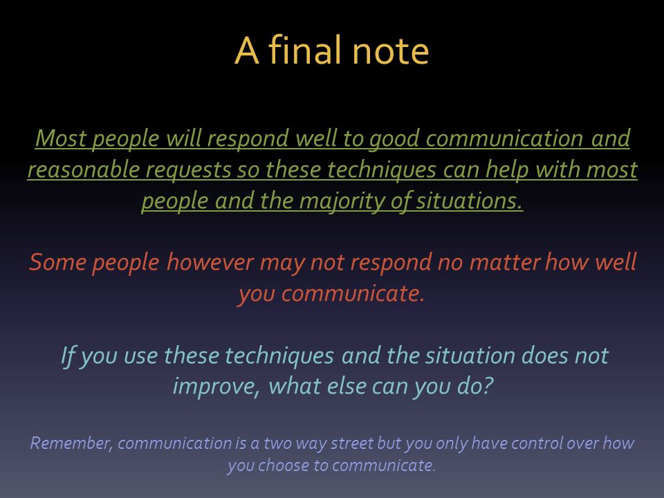 A final note Most people will respond well to good communication and reasonable requests so these techniques can help with most people and the majority of situations.