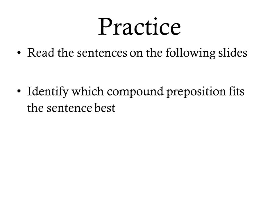 Practice Read the sentences on the following slides Identify which compound preposition fits the sentence best