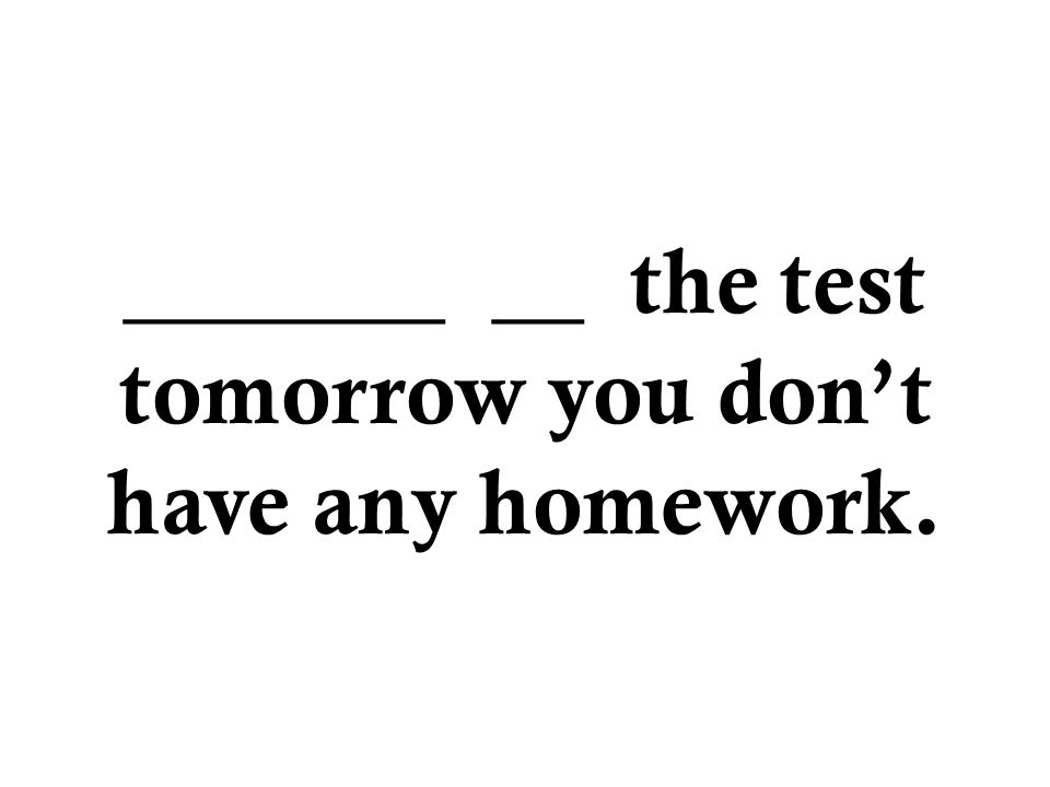 _______ __ the test tomorrow you don't have any homework.