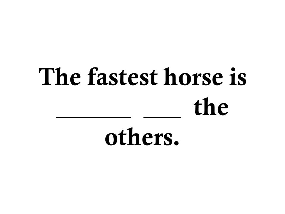 The fastest horse is ______ ___ the others.