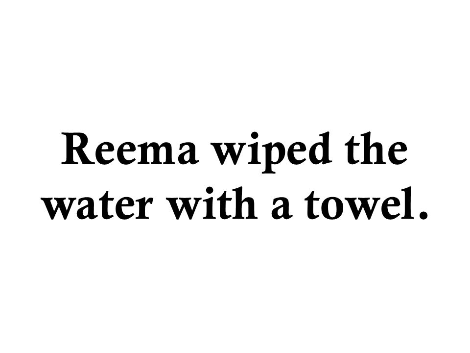 Reema wiped the water with a towel.
