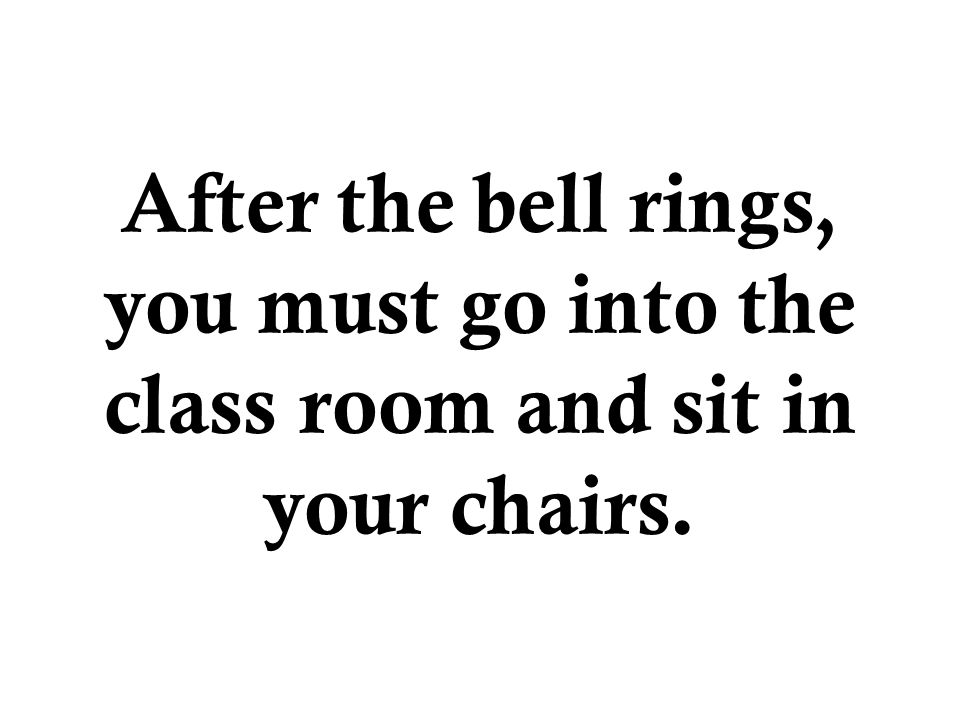 After the bell rings, you must go into the class room and sit in your chairs.