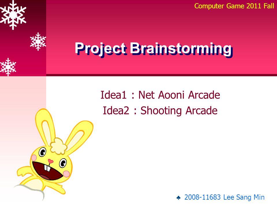 Idea1 : Net Aooni Arcade Idea2 : Shooting Arcade Project Brainstorming Computer Game 2011 Fall ♣ 2008-11683 Lee Sang Min