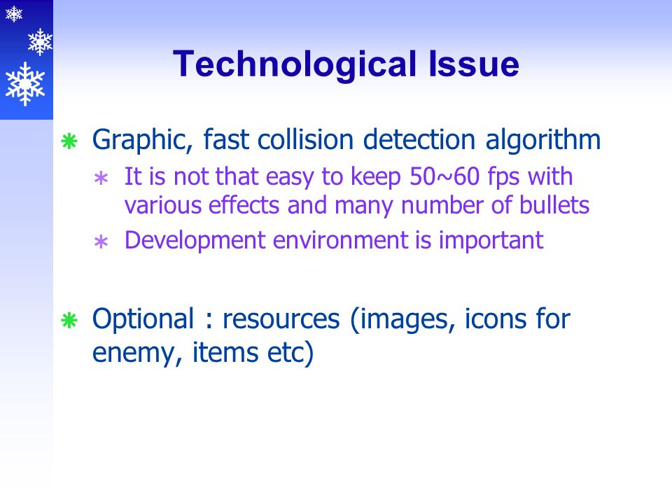 Technological Issue  Graphic, fast collision detection algorithm  It is not that easy to keep 50~60 fps with various effects and many number of bullets  Development environment is important  Optional : resources (images, icons for enemy, items etc)