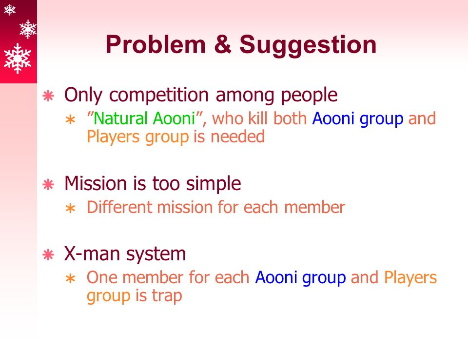 Problem & Suggestion  Only competition among people  Natural Aooni , who kill both Aooni group and Players group is needed  Mission is too simple  Different mission for each member  X-man system  One member for each Aooni group and Players group is trap