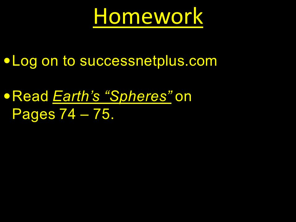 Homework Log on to successnetplus.com Read Earth's Spheres on Pages 74 – 75.