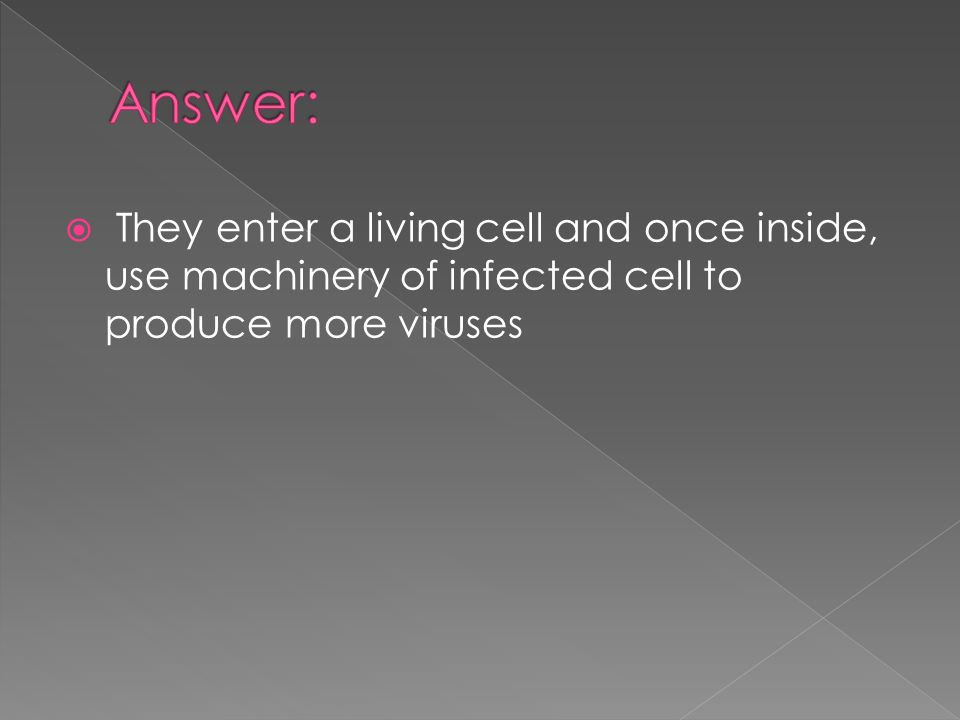  They enter a living cell and once inside, use machinery of infected cell to produce more viruses