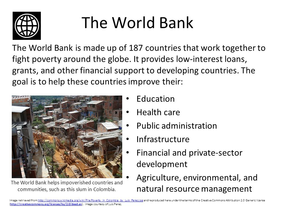 The World Bank The World Bank is made up of 187 countries that work together to fight poverty around the globe.