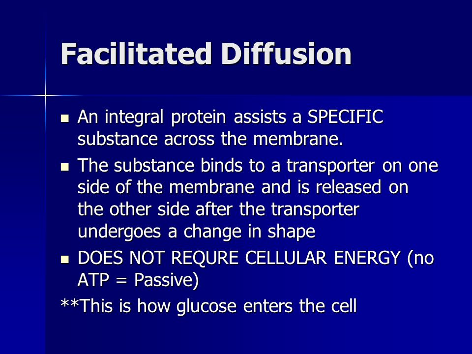 Facilitated Diffusion An integral protein assists a SPECIFIC substance across the membrane.