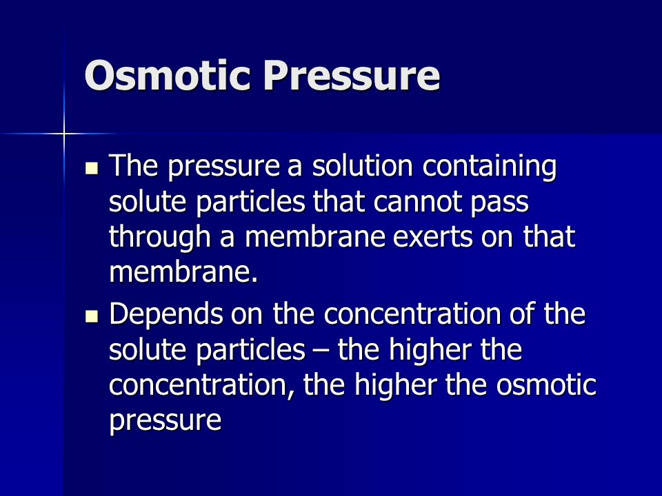 Osmotic Pressure The pressure a solution containing solute particles that cannot pass through a membrane exerts on that membrane.