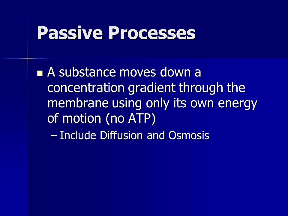 Passive Processes A substance moves down a concentration gradient through the membrane using only its own energy of motion (no ATP) A substance moves down a concentration gradient through the membrane using only its own energy of motion (no ATP) –Include Diffusion and Osmosis