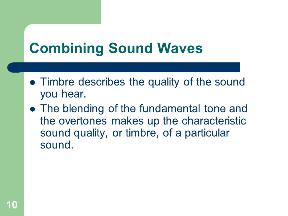 10 Combining Sound Waves Timbre describes the quality of the sound you hear.