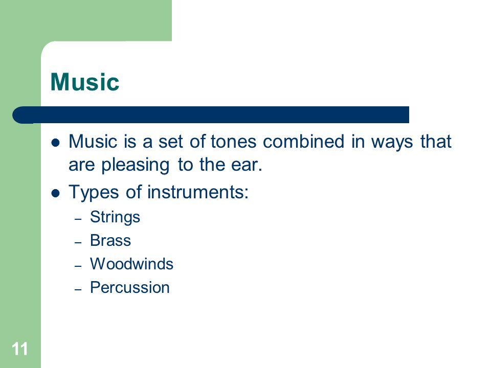 11 Music Music is a set of tones combined in ways that are pleasing to the ear.