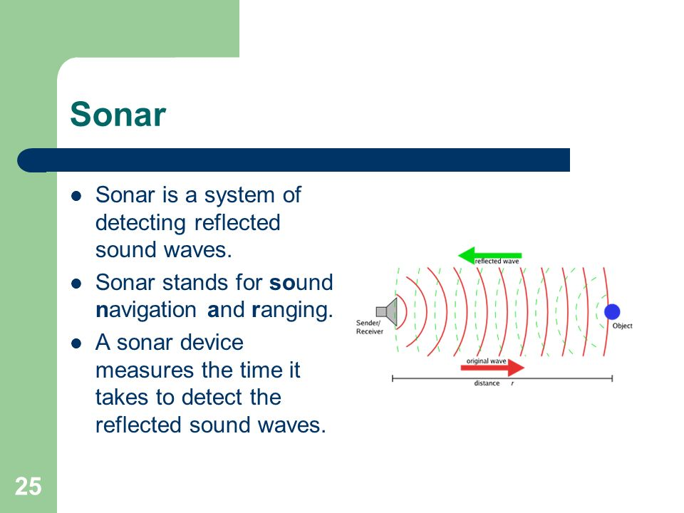 25 Sonar Sonar is a system of detecting reflected sound waves.