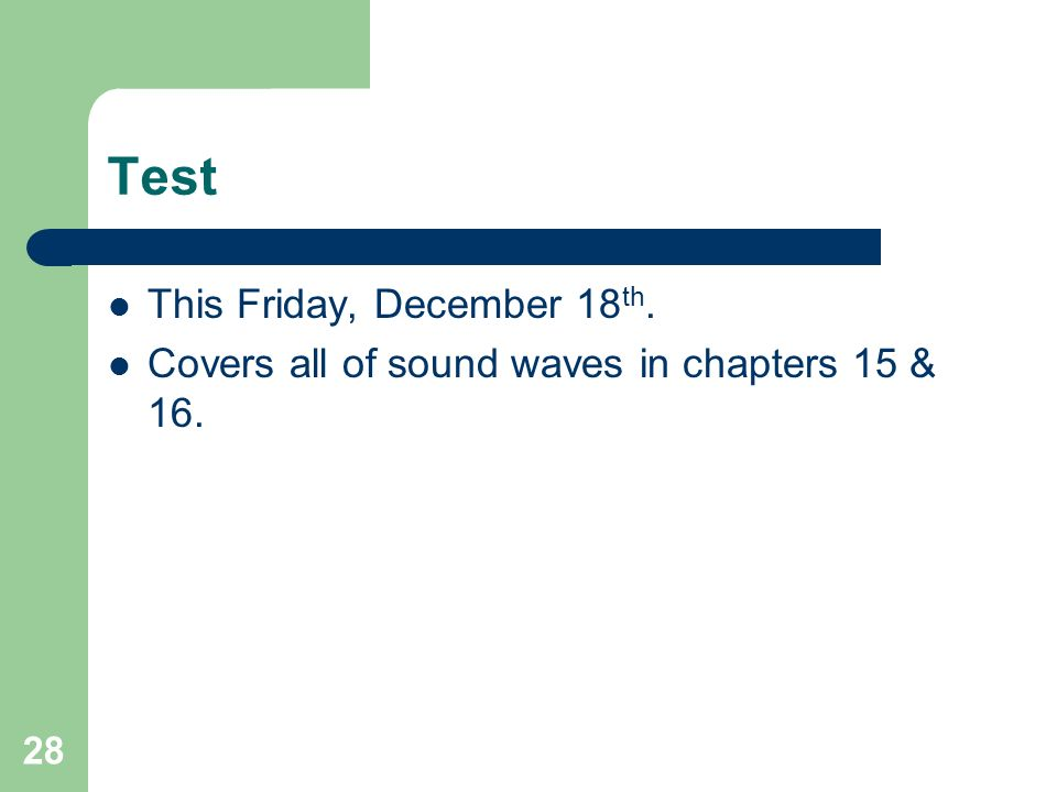 28 Test This Friday, December 18 th. Covers all of sound waves in chapters 15 & 16.