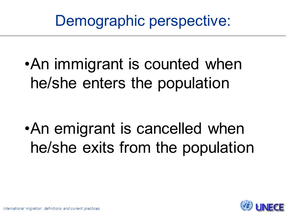 International migration: definitions and current practices Demographic perspective: An immigrant is counted when he/she enters the population An emigrant is cancelled when he/she exits from the population