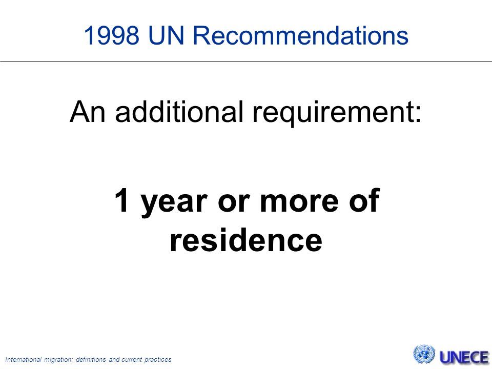 International migration: definitions and current practices 1998 UN Recommendations An additional requirement: 1 year or more of residence