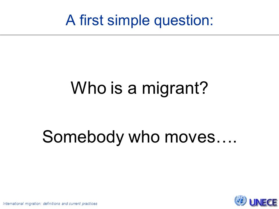International migration: definitions and current practices A first simple question: Who is a migrant.
