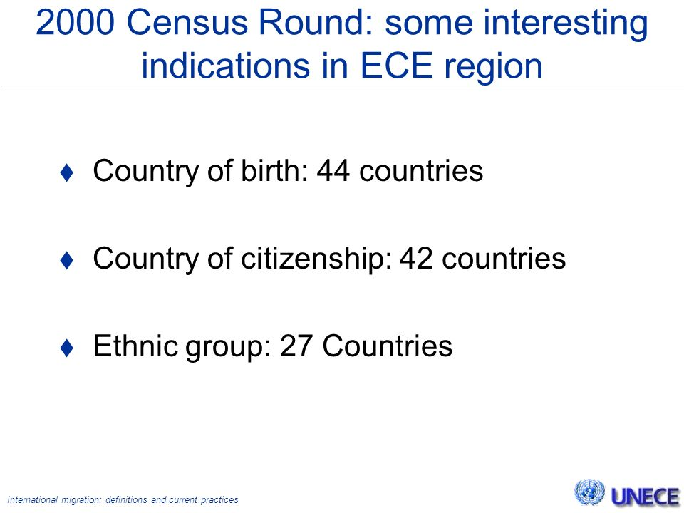 International migration: definitions and current practices 2000 Census Round: some interesting indications in ECE region  Country of birth: 44 countries  Country of citizenship: 42 countries  Ethnic group: 27 Countries