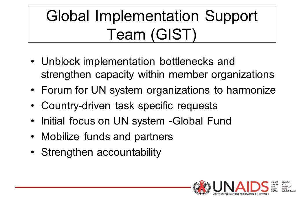 Global Implementation Support Team (GIST) Unblock implementation bottlenecks and strengthen capacity within member organizations Forum for UN system organizations to harmonize Country-driven task specific requests Initial focus on UN system -Global Fund Mobilize funds and partners Strengthen accountability