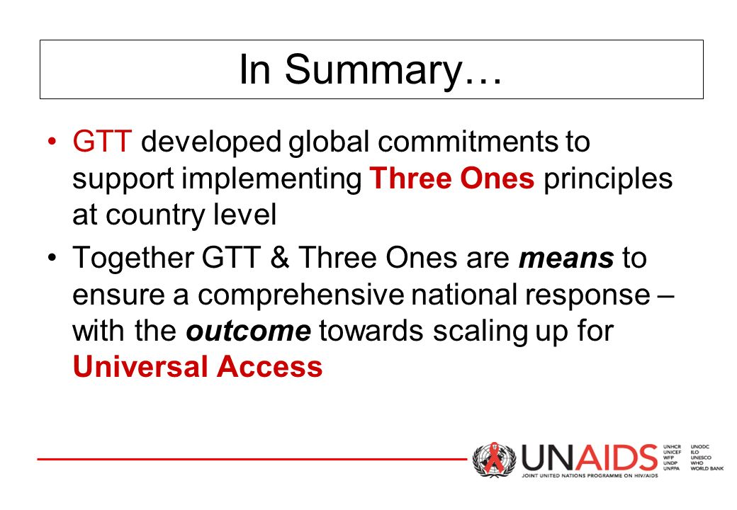 In Summary… GTT developed global commitments to support implementing Three Ones principles at country level Together GTT & Three Ones are means to ensure a comprehensive national response – with the outcome towards scaling up for Universal Access