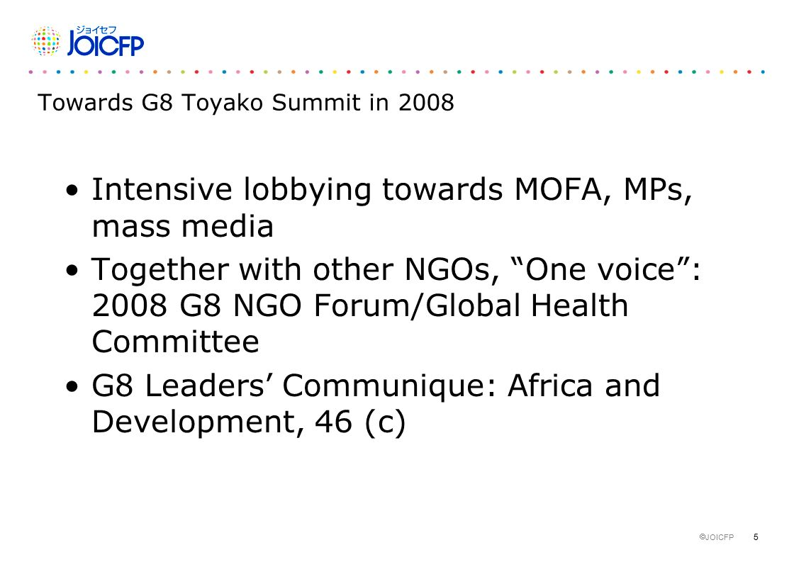 5  JOICFP Towards G8 Toyako Summit in 2008 Intensive lobbying towards MOFA, MPs, mass media Together with other NGOs, One voice : 2008 G8 NGO Forum/Global Health Committee G8 Leaders' Communique: Africa and Development, 46 (c)