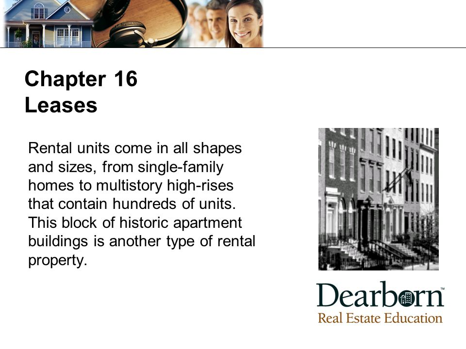 Chapter 16 Leases Rental units come in all shapes and sizes, from single-family homes to multistory high-rises that contain hundreds of units.