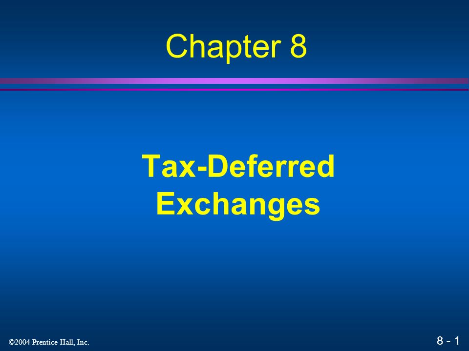 8 - 1 ©2004 Prentice Hall, Inc. Tax-Deferred Exchanges Chapter 8