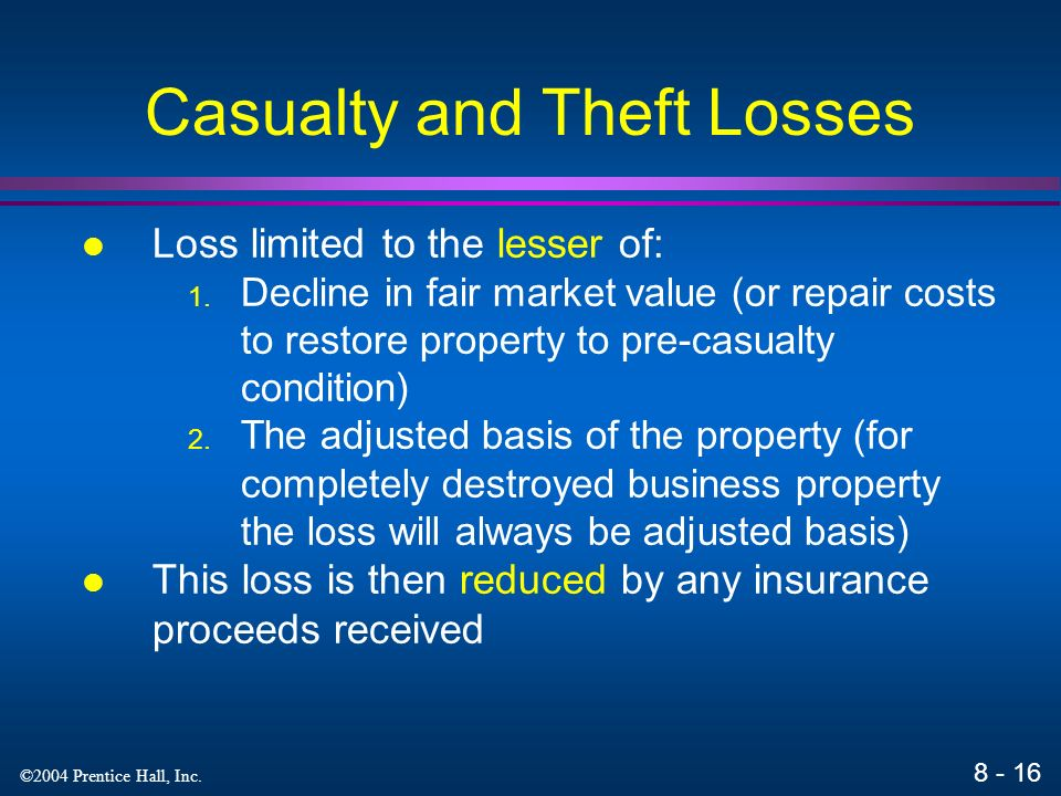 ©2004 Prentice Hall, Inc. Casualty and Theft Losses Loss limited to the lesser of: 1.