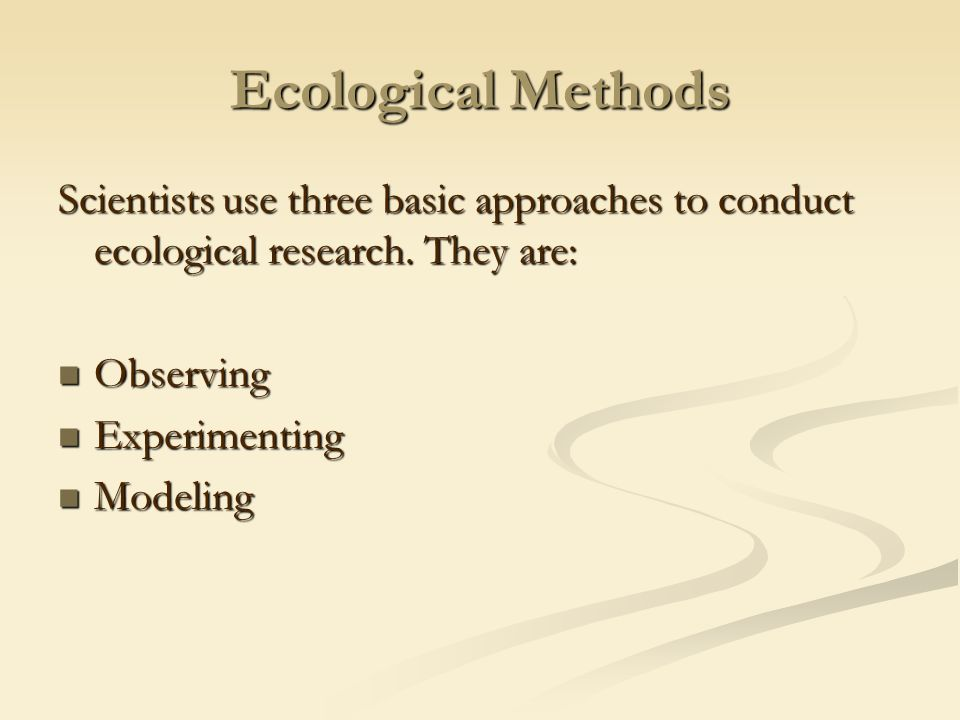 Ecological Methods Scientists use three basic approaches to conduct ecological research.