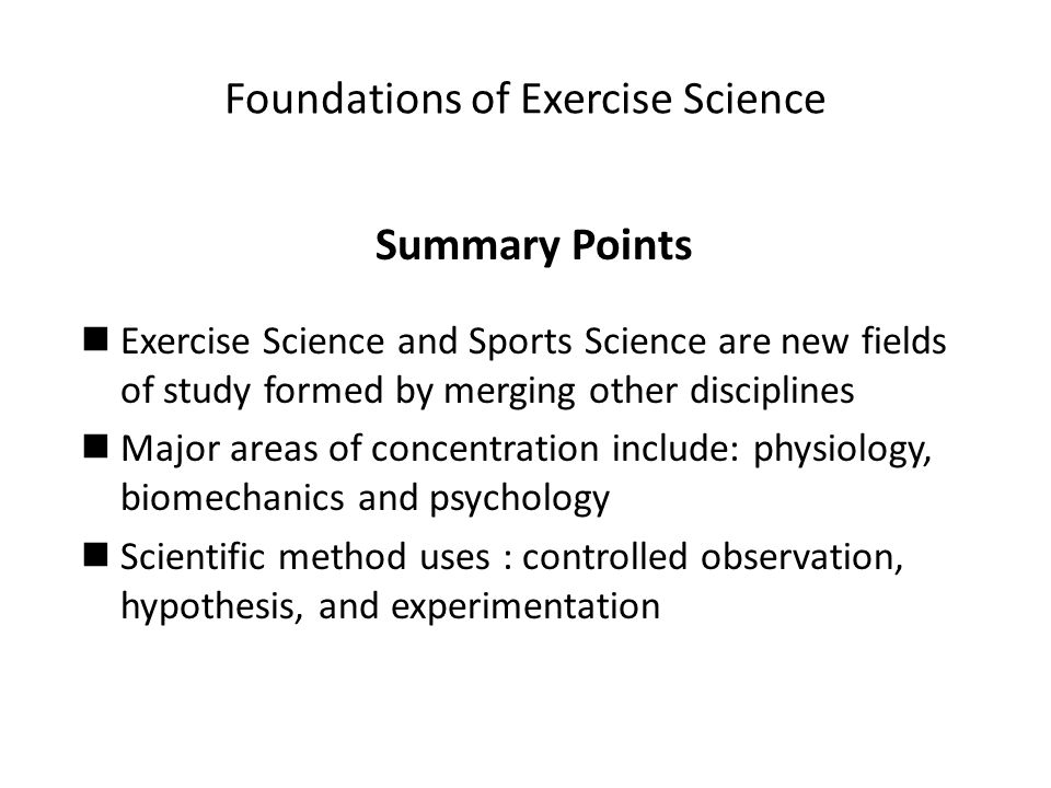 Foundations of Exercise Science Summary Points Exercise Science and Sports Science are new fields of study formed by merging other disciplines Major areas of concentration include: physiology, biomechanics and psychology Scientific method uses : controlled observation, hypothesis, and experimentation