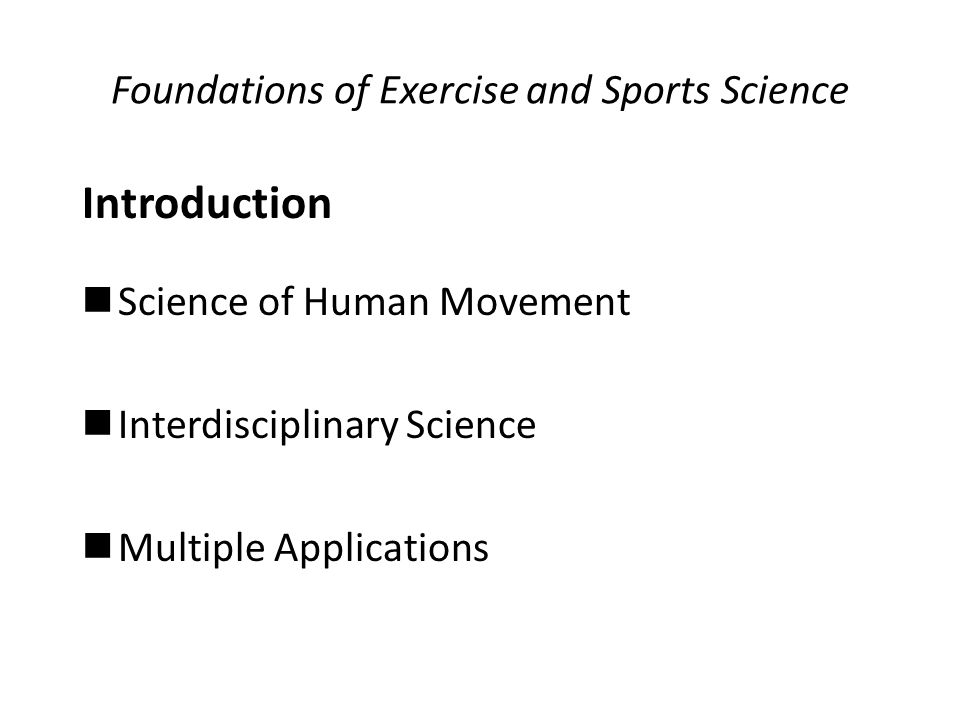 Foundations of Exercise and Sports Science Introduction Science of Human Movement Interdisciplinary Science Multiple Applications