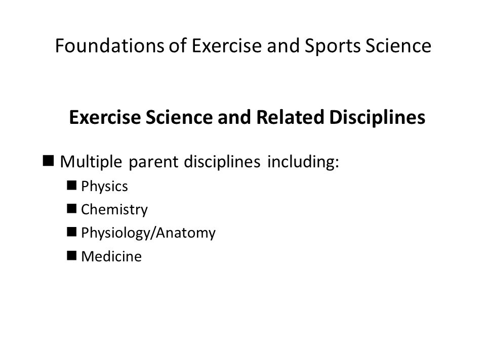 Foundations of Exercise and Sports Science Exercise Science and Related Disciplines Multiple parent disciplines including: Physics Chemistry Physiology/Anatomy Medicine