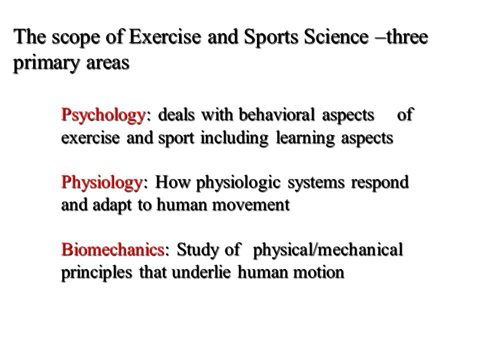 The scope of Exercise and Sports Science –three primary areas Psychology: deals with behavioral aspects of exercise and sport including learning aspects Physiology: How physiologic systems respond and adapt to human movement Biomechanics: Study of physical/mechanical principles that underlie human motion