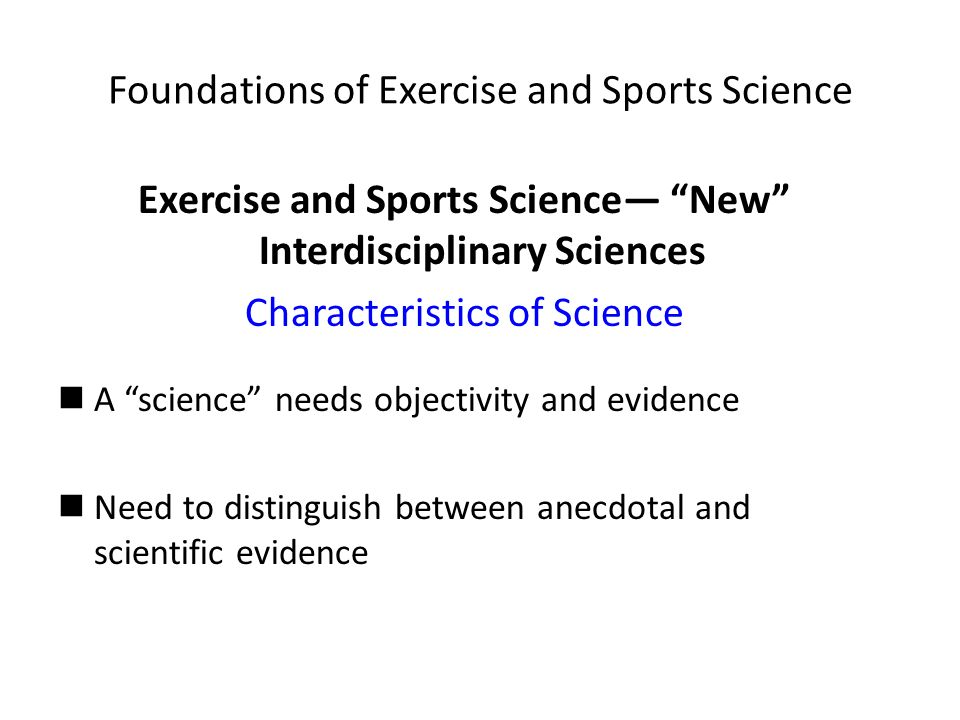 Foundations of Exercise and Sports Science Exercise and Sports Science— New Interdisciplinary Sciences Characteristics of Science A science needs objectivity and evidence Need to distinguish between anecdotal and scientific evidence