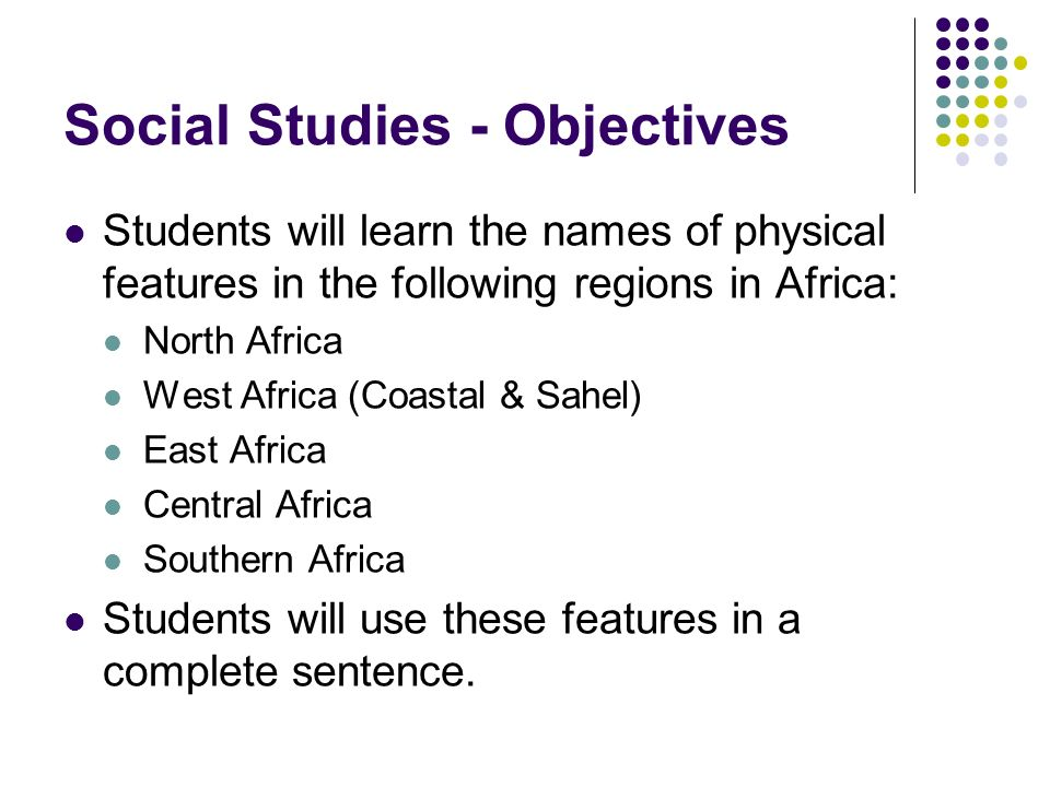 Social Studies - Objectives Students will learn the names of physical features in the following regions in Africa: North Africa West Africa (Coastal & Sahel) East Africa Central Africa Southern Africa Students will use these features in a complete sentence.