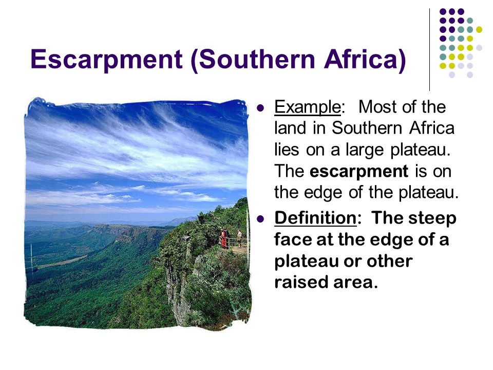 Escarpment (Southern Africa) Example: Most of the land in Southern Africa lies on a large plateau.
