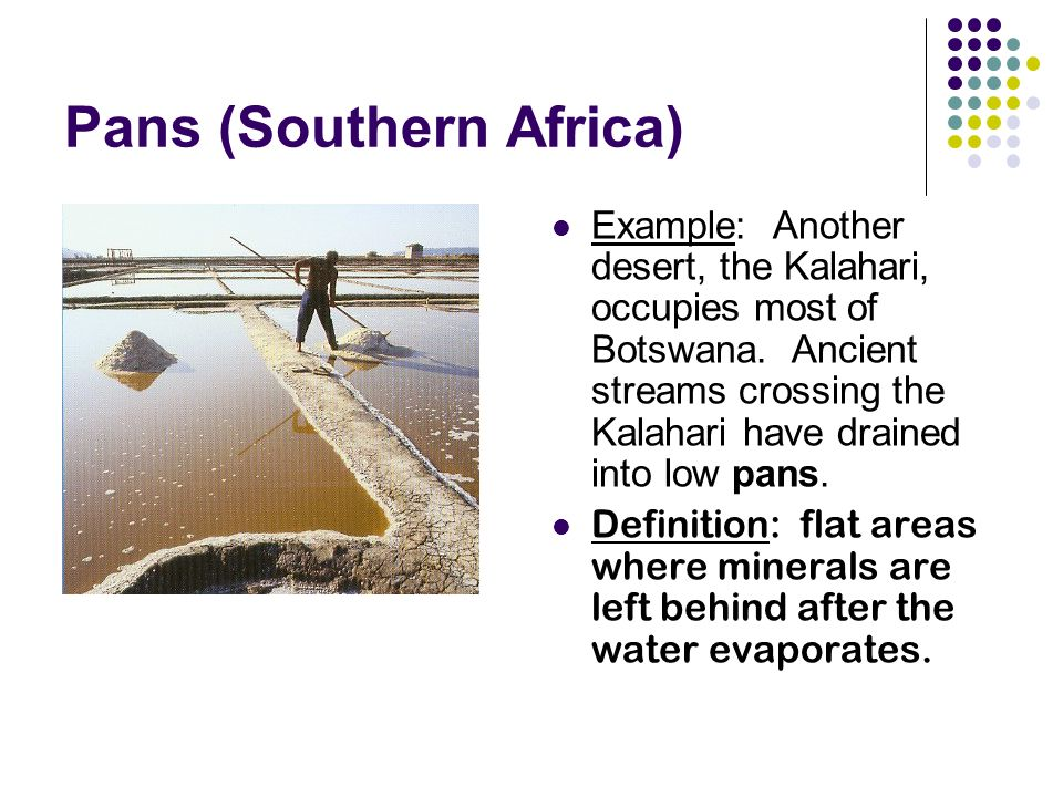 Pans (Southern Africa) Example: Another desert, the Kalahari, occupies most of Botswana.