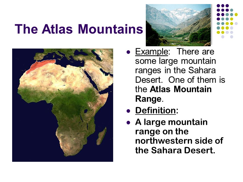 The Atlas Mountains Example: There are some large mountain ranges in the Sahara Desert.