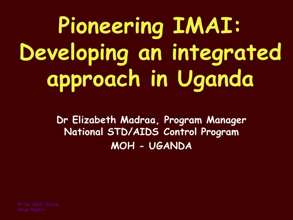 Pioneering IMAI: Developing an integrated approach in Uganda Dr Elizabeth Madraa, Program Manager National STD/AIDS Control Program MOH - UGANDA 5 th Dec 2005, ICASA, Abuja, Nigeria