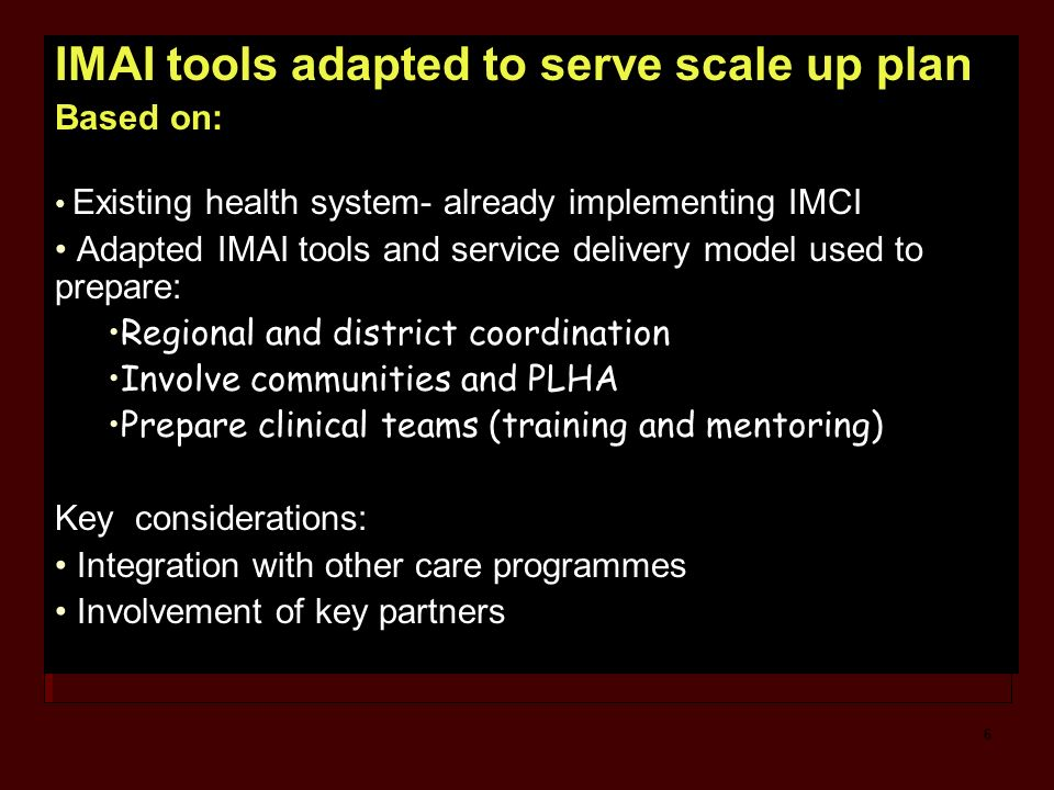 6 IMAI tools adapted to serve scale up plan Based on: Existing health system- already implementing IMCI Adapted IMAI tools and service delivery model used to prepare: Regional and district coordination Involve communities and PLHA Prepare clinical teams (training and mentoring) Key considerations: Integration with other care programmes Involvement of key partners