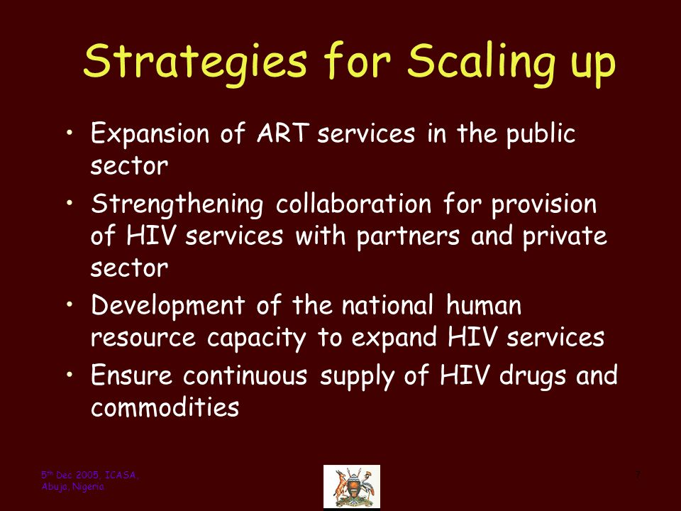 75 th Dec 2005, ICASA, Abuja, Nigeria Strategies for Scaling up Expansion of ART services in the public sector Strengthening collaboration for provision of HIV services with partners and private sector Development of the national human resource capacity to expand HIV services Ensure continuous supply of HIV drugs and commodities