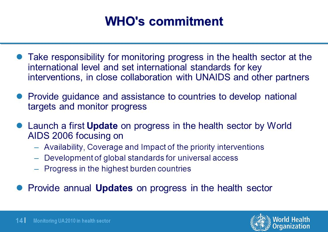 Monitoring UA 2010 in health sector 14 | WHO s commitment Take responsibility for monitoring progress in the health sector at the international level and set international standards for key interventions, in close collaboration with UNAIDS and other partners Provide guidance and assistance to countries to develop national targets and monitor progress Launch a first Update on progress in the health sector by World AIDS 2006 focusing on –Availability, Coverage and Impact of the priority interventions –Development of global standards for universal access –Progress in the highest burden countries Provide annual Updates on progress in the health sector