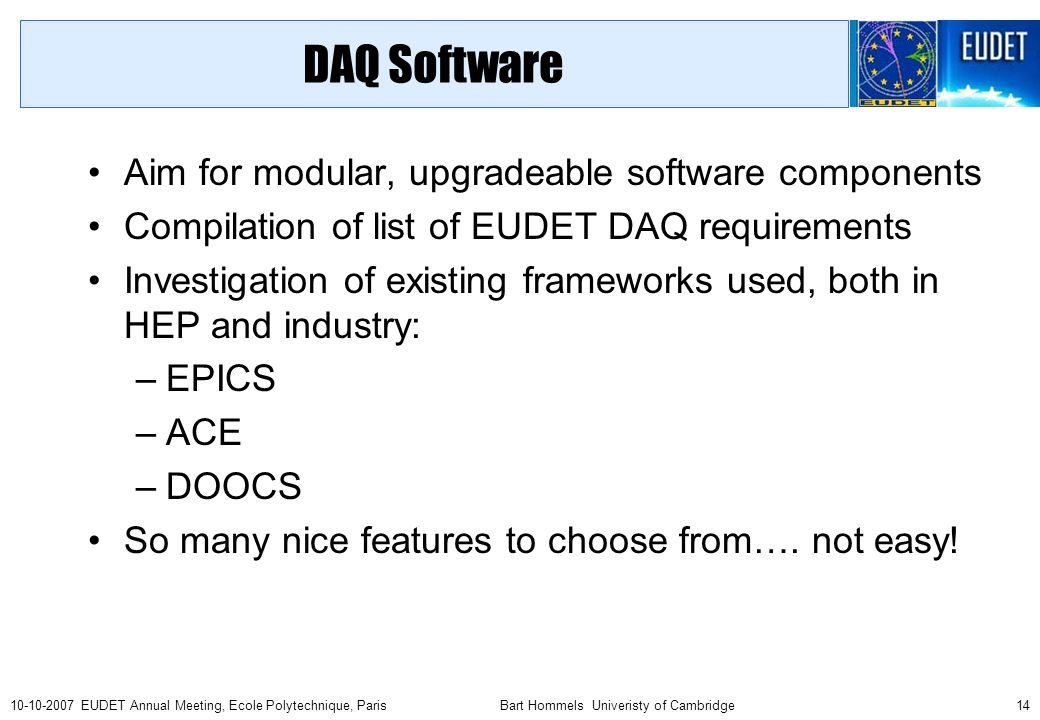 Bart Hommels Univeristy of Cambridge EUDET Annual Meeting, Ecole Polytechnique, Paris DAQ Software Aim for modular, upgradeable software components Compilation of list of EUDET DAQ requirements Investigation of existing frameworks used, both in HEP and industry: –EPICS –ACE –DOOCS So many nice features to choose from….