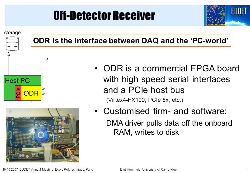 Bart Hommels Univeristy of Cambridge EUDET Annual Meeting, Ecole Polytechnique, Paris Off-Detector Receiver ODR is a commercial FPGA board with high speed serial interfaces and a PCIe host bus (Virtex4-FX100, PCIe 8x, etc.) Customised firm- and software: DMA driver pulls data off the onboard RAM, writes to disk ODR is the interface between DAQ and the 'PC-world'