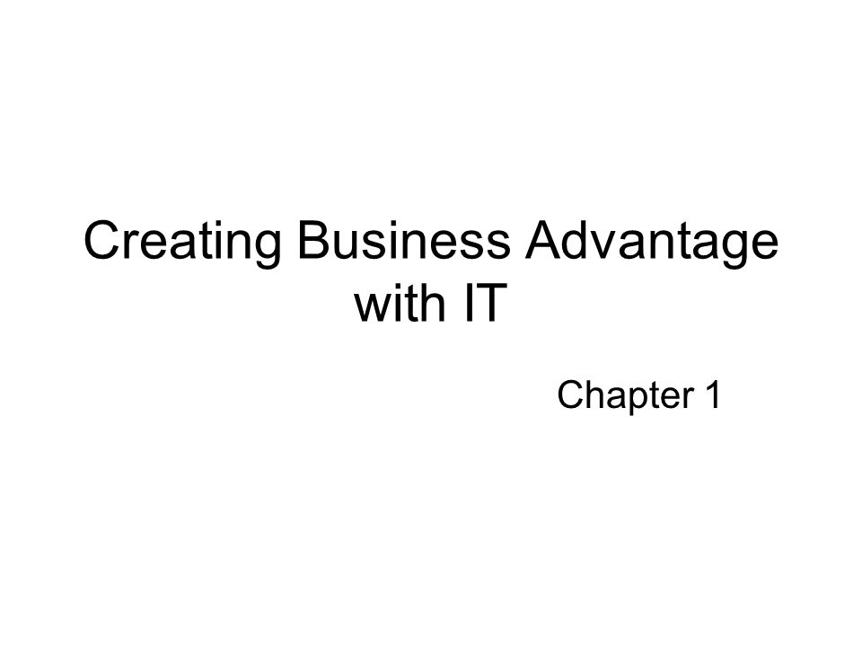 Creating Business Advantage with IT Chapter 1