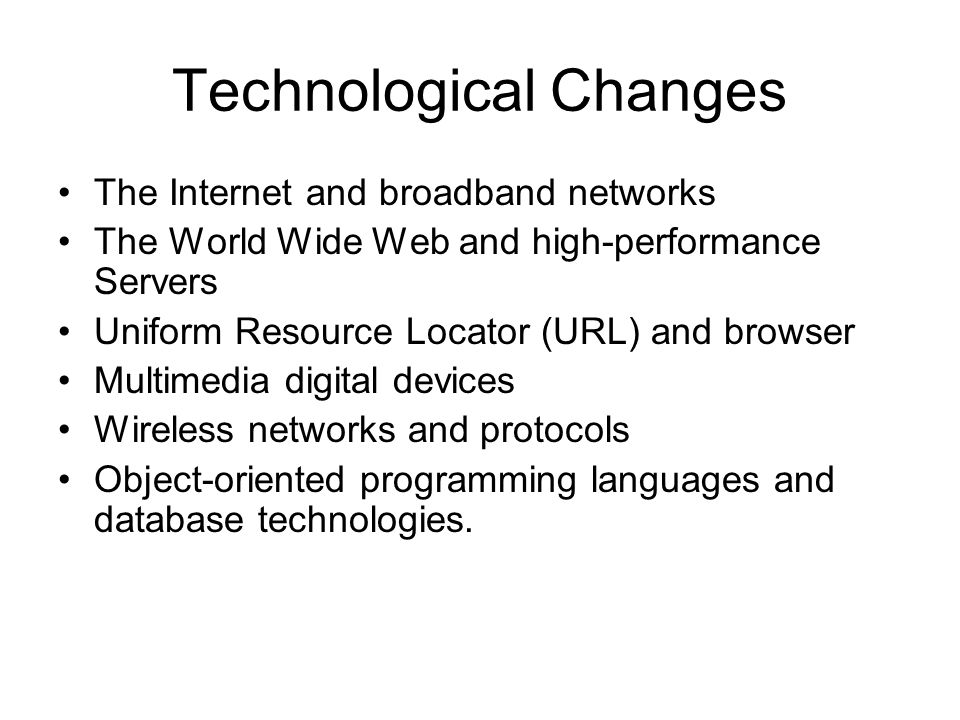 Technological Changes The Internet and broadband networks The World Wide Web and high-performance Servers Uniform Resource Locator (URL) and browser Multimedia digital devices Wireless networks and protocols Object-oriented programming languages and database technologies.
