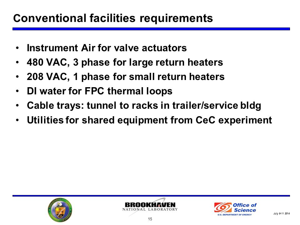 July C onventional facilities requirements Instrument Air for valve actuators 480 VAC, 3 phase for large return heaters 208 VAC, 1 phase for small return heaters DI water for FPC thermal loops Cable trays: tunnel to racks in trailer/service bldg Utilities for shared equipment from CeC experiment 15