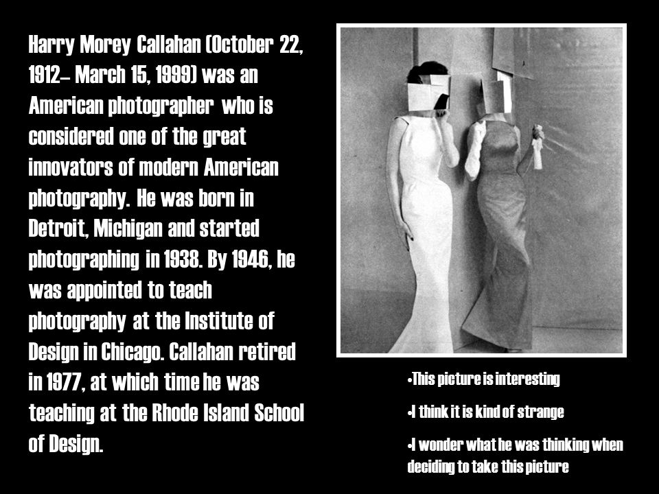 Harry Morey Callahan (October 22, 1912– March 15, 1999) was an American photographer who is considered one of the great innovators of modern American photography.