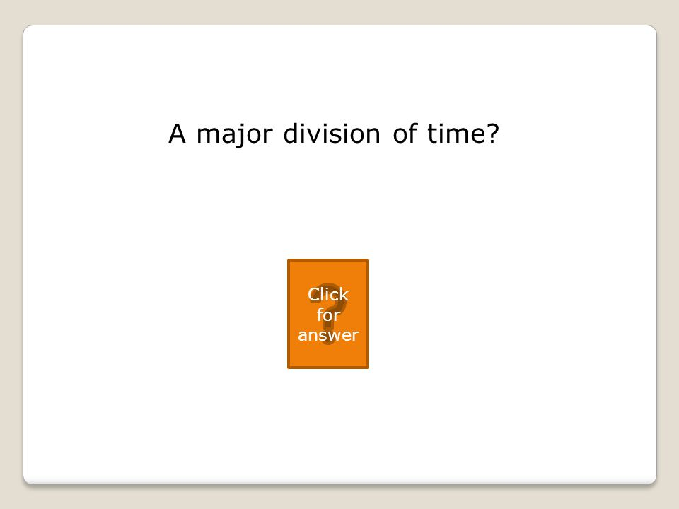 A major division of time Click for answer